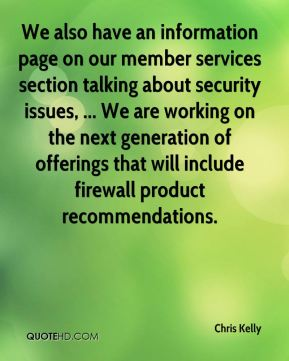 Chris Kelly - We also have an information page on our member services section talking about security issues, ... We are working on the next generation of offerings that will include firewall product recommendations.