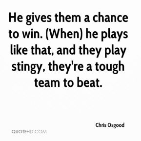 He gives them a chance to win. (When) he plays like that, and they play stingy, they're a tough team to beat.