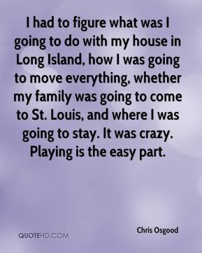 I had to figure what was I going to do with my house in Long Island, how I was going to move everything, whether my family was going to come to St. Louis, and where I was going to stay. It was crazy. Playing is the easy part.