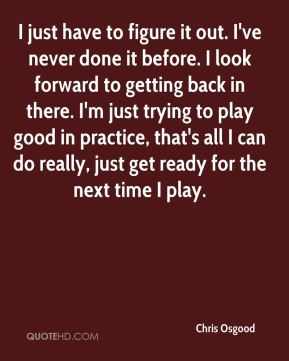 I just have to figure it out. I've never done it before. I look forward to getting back in there. I'm just trying to play good in practice, that's all I can do really, just get ready for the next time I play.