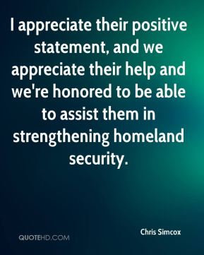 I appreciate their positive statement, and we appreciate their help and we're honored to be able to assist them in strengthening homeland security.