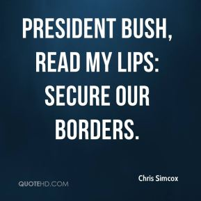 President Bush, read my lips: secure our borders.