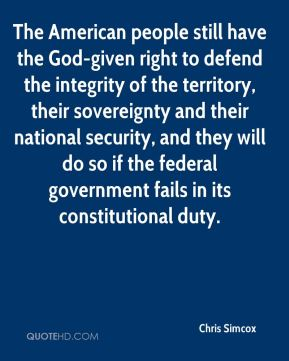 Chris Simcox - The American people still have the God-given right to defend the integrity of the territory, their sovereignty and their national security, and they will do so if the federal government fails in its constitutional duty.