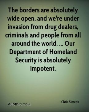 Chris Simcox - The borders are absolutely wide open, and we're under invasion from drug dealers, criminals and people from all around the world, ... Our Department of Homeland Security is absolutely impotent.