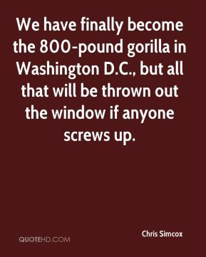 We have finally become the 800-pound gorilla in Washington D.C., but all that will be thrown out the window if anyone screws up.