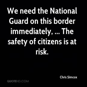 Chris Simcox - We need the National Guard on this border immediately, ... The safety of citizens is at risk.