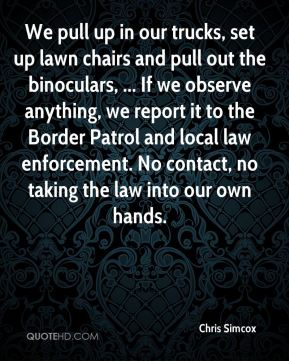 Chris Simcox - We pull up in our trucks, set up lawn chairs and pull out the binoculars, ... If we observe anything, we report it to the Border Patrol and local law enforcement. No contact, no taking the law into our own hands.