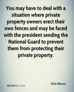 Chris Simcox - You may have to deal with a situation where private property owners erect their own fences and may be faced with the president sending the National Guard to prevent them from protecting their private property.