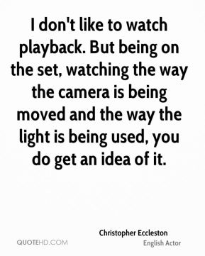 I don't like to watch playback. But being on the set, watching the way the camera is being moved and the way the light is being used, you do get an idea of it.