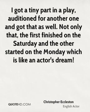 I got a tiny part in a play, auditioned for another one and got that as well. Not only that, the first finished on the Saturday and the other started on the Monday which is like an actor's dream!