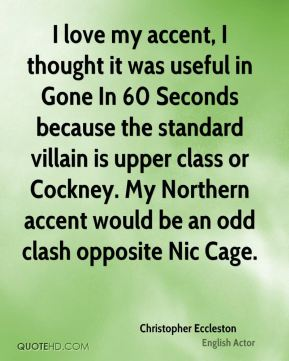 I love my accent, I thought it was useful in Gone In 60 Seconds because the standard villain is upper class or Cockney. My Northern accent would be an odd clash opposite Nic Cage.