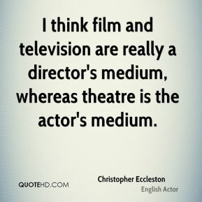 I think film and television are really a director's medium, whereas theatre is the actor's medium.