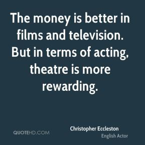 The money is better in films and television. But in terms of acting, theatre is more rewarding.
