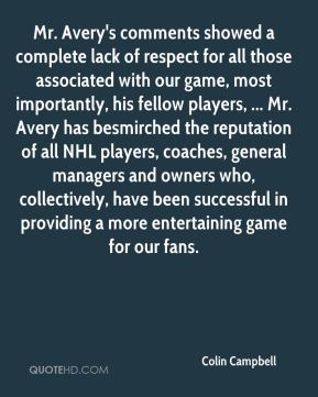 Mr. Avery's comments showed a complete lack of respect for all those associated with our game, most importantly, his fellow players, ... Mr. Avery has besmirched the reputation of all NHL players, coaches, general managers and owners who, collectively, have been successful in providing a more entertaining game for our fans.