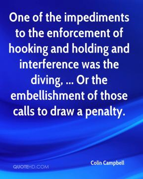 Colin Campbell - One of the impediments to the enforcement of hooking and holding and interference was the diving, ... Or the embellishment of those calls to draw a penalty.