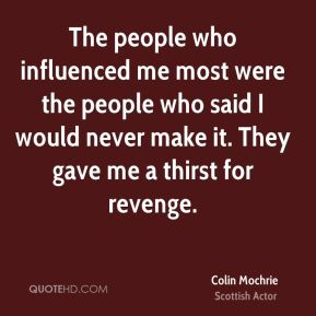 The people who influenced me most were the people who said I would never make it. They gave me a thirst for revenge.