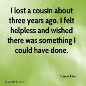 I lost a cousin about three years ago. I felt helpless and wished there was something I could have done.