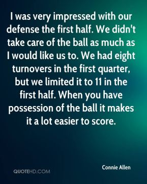 I was very impressed with our defense the first half. We didn't take care of the ball as much as I would like us to. We had eight turnovers in the first quarter, but we limited it to 11 in the first half. When you have possession of the ball it makes it a lot easier to score.