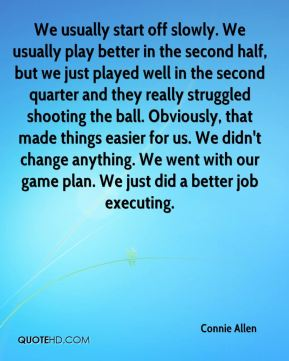 We usually start off slowly. We usually play better in the second half, but we just played well in the second quarter and they really struggled shooting the ball. Obviously, that made things easier for us. We didn't change anything. We went with our game plan. We just did a better job executing.