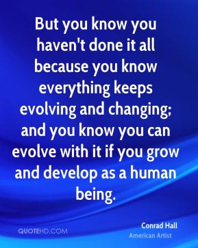 But you know you haven't done it all because you know everything keeps evolving and changing; and you know you can evolve with it if you grow and develop as a human being.