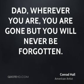 Conrad Hall - Dad, wherever you are, you are gone but you will never be forgotten.