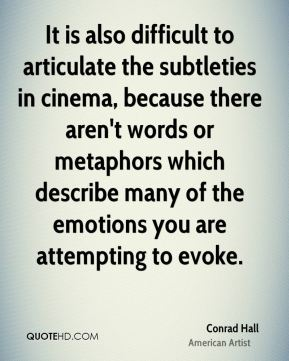 Conrad Hall - It is also difficult to articulate the subtleties in cinema, because there aren't words or metaphors which describe many of the emotions you are attempting to evoke.