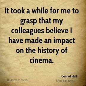 It took a while for me to grasp that my colleagues believe I have made an impact on the history of cinema.