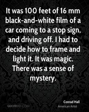 Conrad Hall - It was 100 feet of 16 mm black-and-white film of a car coming to a stop sign, and driving off. I had to decide how to frame and light it. It was magic. There was a sense of mystery.