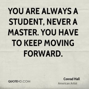 Conrad Hall - You are always a student, never a master. You have to keep moving forward.
