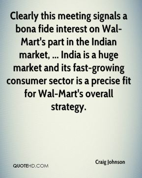 Clearly this meeting signals a bona fide interest on Wal-Mart's part in the Indian market, ... India is a huge market and its fast-growing consumer sector is a precise fit for Wal-Mart's overall strategy.