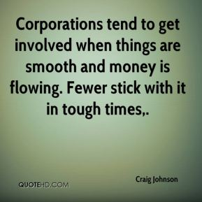 Corporations tend to get involved when things are smooth and money is flowing. Fewer stick with it in tough times.