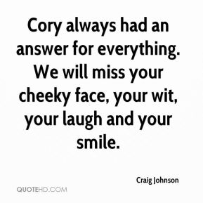 Cory always had an answer for everything. We will miss your cheeky face, your wit, your laugh and your smile.