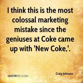 Craig Johnson - I think this is the most colossal marketing mistake since the geniuses at Coke came up with 'New Coke,'.