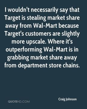 I wouldn't necessarily say that Target is stealing market share away from Wal-Mart because Target's customers are slightly more upscale. Where it's outperforming Wal-Mart is in grabbing market share away from department store chains.