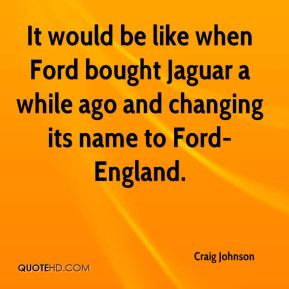 It would be like when Ford bought Jaguar a while ago and changing its name to Ford-England.