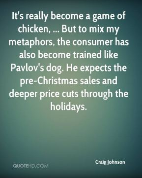 It's really become a game of chicken, ... But to mix my metaphors, the consumer has also become trained like Pavlov's dog. He expects the pre-Christmas sales and deeper price cuts through the holidays.
