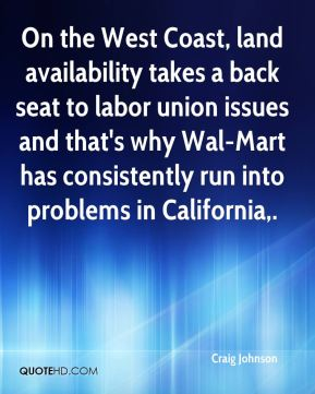 Craig Johnson - On the West Coast, land availability takes a back seat to labor union issues and that's why Wal-Mart has consistently run into problems in California.