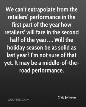 We can't extrapolate from the retailers' performance in the first part of the year how retailers' will fare in the second half of the year, ... Will the holiday season be as solid as last year? I'm not sure of that yet. It may be a middle-of-the-road performance.