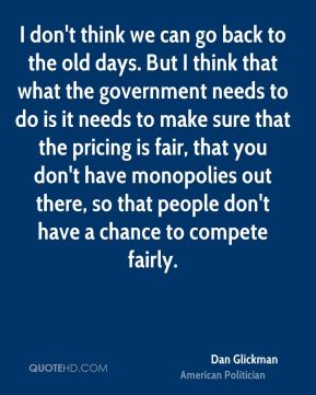 Dan Glickman - I don't think we can go back to the old days. But I think that what the government needs to do is it needs to make sure that the pricing is fair, that you don't have monopolies out there, so that people don't have a chance to compete fairly.