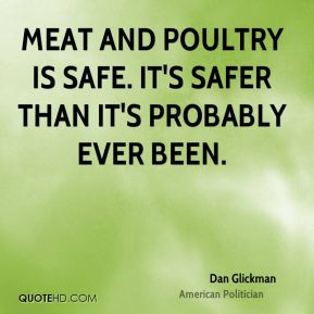 Dan Glickman - Meat and poultry is safe. It's safer than it's probably ever been.