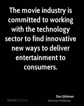 Dan Glickman - The movie industry is committed to working with the technology sector to find innovative new ways to deliver entertainment to consumers.