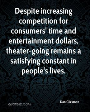 Dan Glickman - Despite increasing competition for consumers' time and entertainment dollars, theater-going remains a satisfying constant in people's lives.
