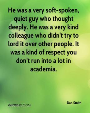 He was a very soft-spoken, quiet guy who thought deeply. He was a very kind colleague who didn't try to lord it over other people. It was a kind of respect you don't run into a lot in academia.