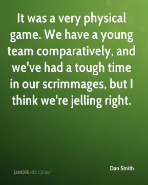 It was a very physical game. We have a young team comparatively, and we've had a tough time in our scrimmages, but I think we're jelling right.