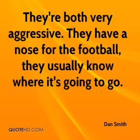 Dan Smith - They're both very aggressive. They have a nose for the football, they usually know where it's going to go.