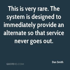 Dan Smith - This is very rare. The system is designed to immediately provide an alternate so that service never goes out.