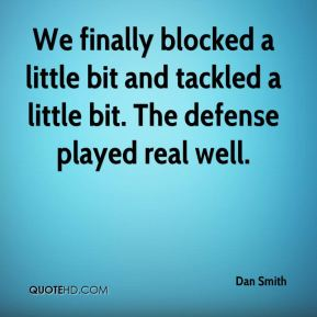 We finally blocked a little bit and tackled a little bit. The defense played real well.
