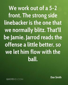 We work out of a 5-2 front. The strong side linebacker is the one that we normally blitz. That'll be Jamie. Jarrod reads the offense a little better, so we let him flow with the ball.