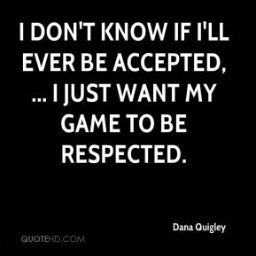 I don't know if I'll ever be accepted, ... I just want my game to be respected.
