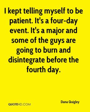 I kept telling myself to be patient. It's a four-day event. It's a major and some of the guys are going to burn and disintegrate before the fourth day.